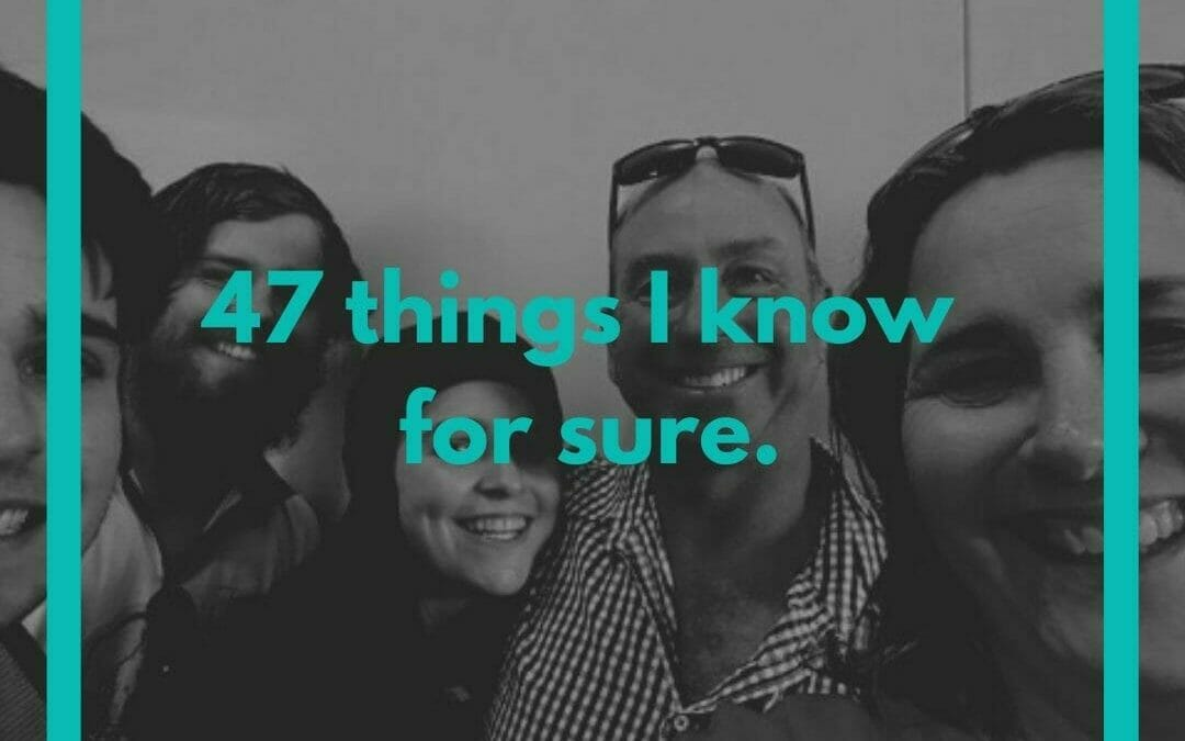 47 Things I Know For Sure – Birthday Blog